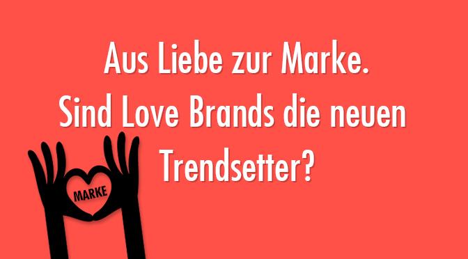Aus Liebe zur Marke - Sind Love Brands die neuen Trendsetter?