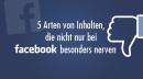 5 Arten von Inhalten, die nicht nur bei Facebook besonders nerven