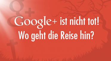 Google+ ist nicht tot. Google+ ist anders!