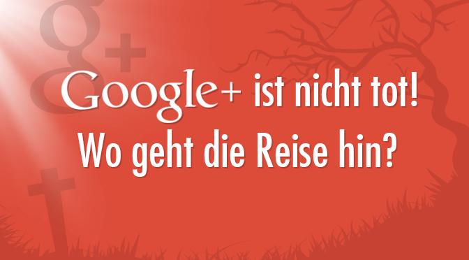 Google ist nicht tot! Wo geht die Reise hin?
