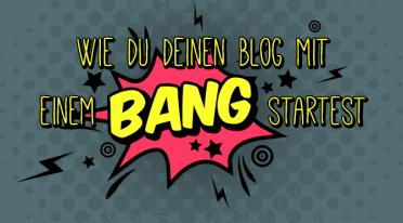 Wie du deinen Blog mit einem BANG startest