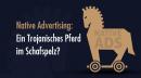 Native Advertising: Ein Trojanisches Pferd im Schafspelz?