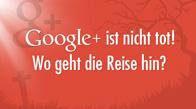 Google+ ist nicht tot! Wo geht die Reise hin?