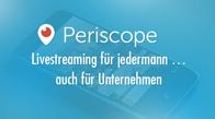Periscope: Livestreaming für jedermann ... auch für Unternehmen