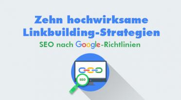 Zehn hochwirksame Linkbuilding-Strategien – SEO nach Google-Richtlinien