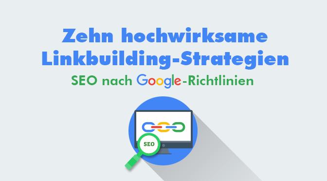Zehn hochwirksame Linkbuilding-Strategien - SEO nach Google-Richtlinien