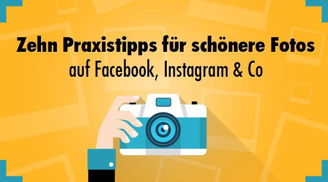Zehn Praxistipps für schönere Fotos auf Facebook, Instagram & Co