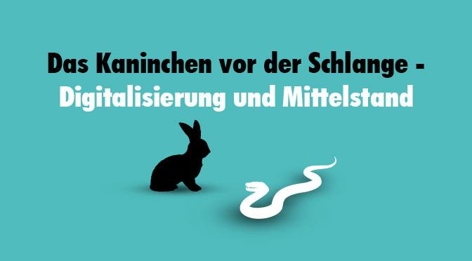 Kaninchen vor der Schlange - Digitalisierung und Mittelstand