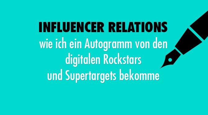 Influencer Relations – wie ich ein Autogramm von den digitalen Rockstars und Supertargets bekomme