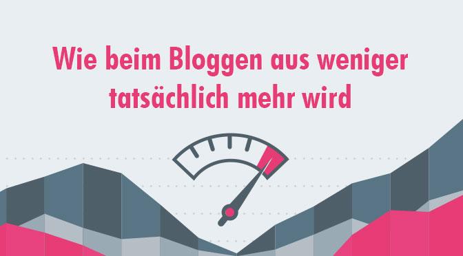 Wie beim Bloggen aus weniger wirklich mehr wird