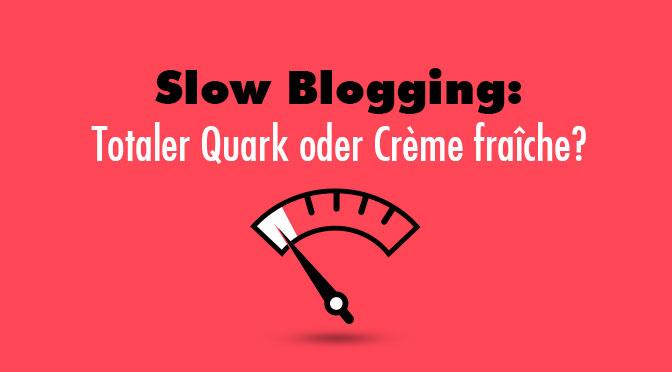 Slow Blogging: Totaler Quark oder Crème Fraîche