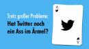 Trotz großer Probleme: Hat Twitter noch ein Ass im Ärmel?