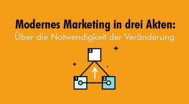 Modernes Marketing in drei Akten: Über die Notwendigkeit der Veränderung