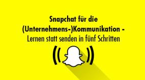 Snapchat für die (Unternehmens-)Kommunikation – Lernen statt senden in fünf Schritten