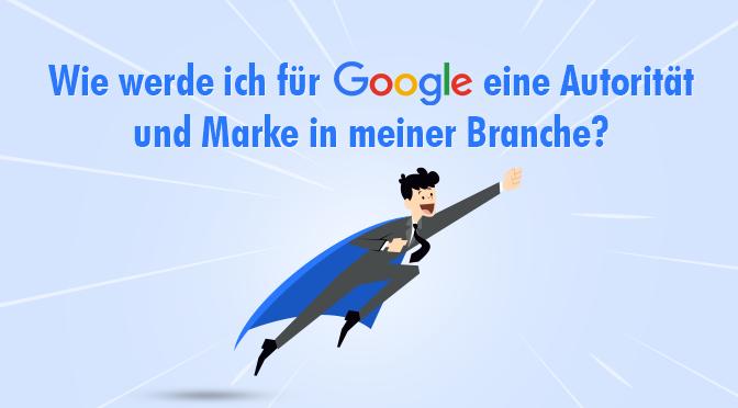 Wie werde ich für Google eine Autorität und Marke in meiner Branche?