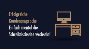 Erfolgreiche Kundenansprache – Einfach mental die Schreibtischseite wechseln!