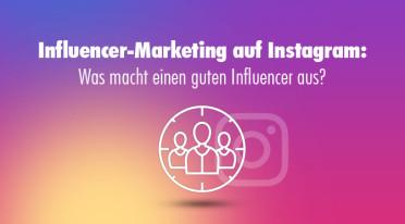 Influencer-Marketing auf Instagram: Was macht einen guten Influencer aus?