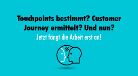 Touchpoints bestimmt? Customer Journey ermittelt? Und nun? Jetzt fängt die Arbeit erst an!