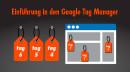 Google Tag Manager für Einsteiger: Flexibles Tracking – geringer Aufwand
