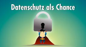 Drei gute Gründe, die EU-Datenschutz-Grundverordnung als Chance zu begreifen