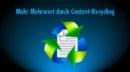 Content-Recycling als Teil der Content-Strategie: So liefern alte Inhalte neuen Mehrwert