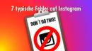Instagram richtig nutzen: Diese sieben Fehler schaden deinem Marketing
