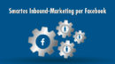 Inbound-Marketing für Einsteiger: Facebook als smarte Komplettlösung