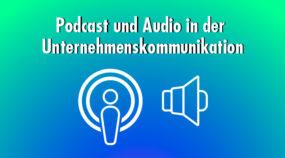 Podcast und Audio: Großes Potenzial für die Unternehmenskommunikation