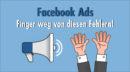 Facebook Ads: Diese drei schwerwiegenden Fehler machen selbst Profis