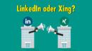 LinkedIn oder XING: Welches Netzwerk eignet sich besser für die B2B-Kommunikation?