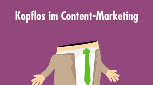 Kopfloses Content-Marketing: Was Unternehmen jetzt ändern müssen