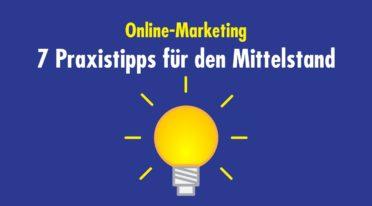 Sieben Praxistipps für den Mittelstand: So funktioniert Online-Marketing auch in B2B-Unternehmen
