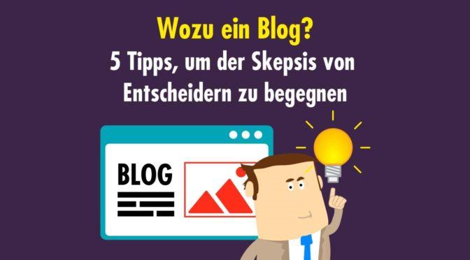 """""""Wozu ein Blog?"""" - 5 Tipps, um der Skepsis von Entscheidern zu begegnen"""